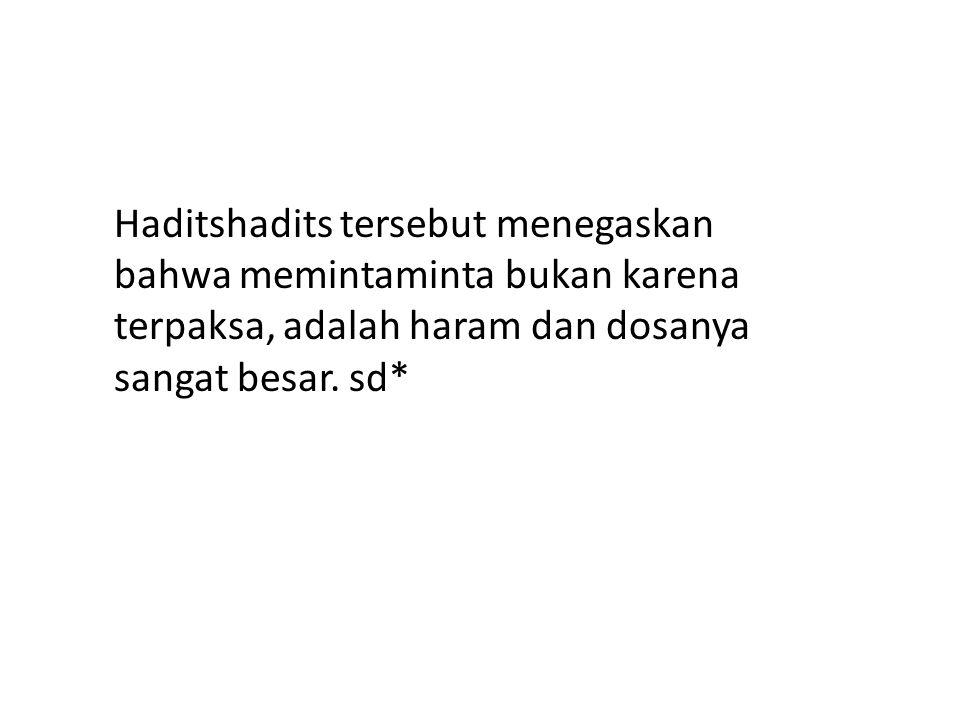 Haditshadits tersebut menegaskan bahwa memintaminta bukan karena terpaksa, adalah haram dan dosanya sangat besar.