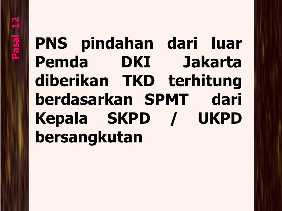 Pasal 12 PNS pindahan dari luar Pemda DKI Jakarta diberikan TKD terhitung berdasarkan SPMT dari Kepala SKPD / UKPD bersangkutan.