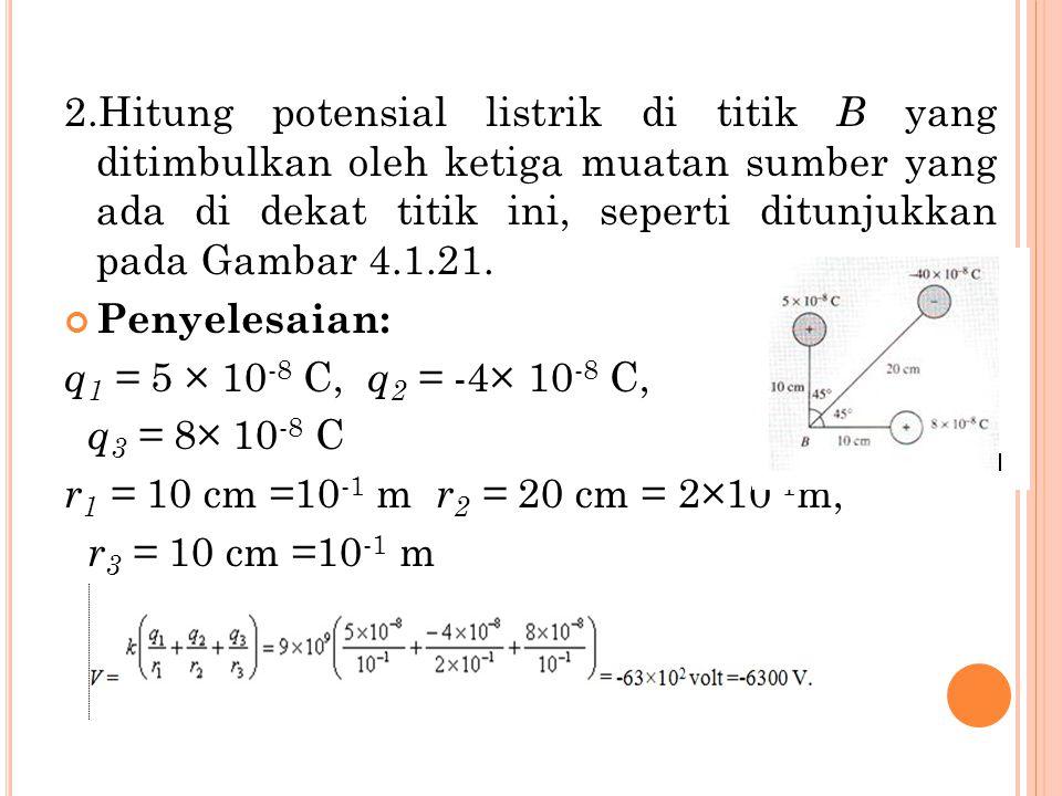 2.Hitung potensial listrik di titik B yang ditimbulkan oleh ketiga muatan sumber yang ada di dekat titik ini, seperti ditunjukkan pada Gambar 4.1.21.