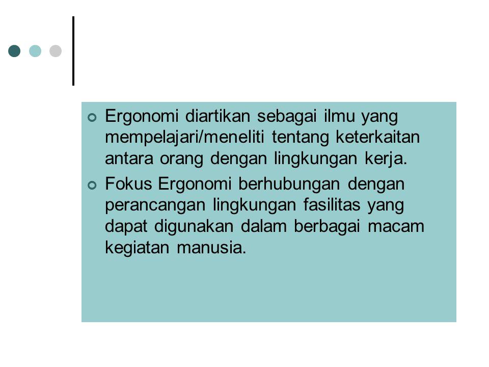 Ergonomi diartikan sebagai ilmu yang mempelajari/meneliti tentang keterkaitan antara orang dengan lingkungan kerja.