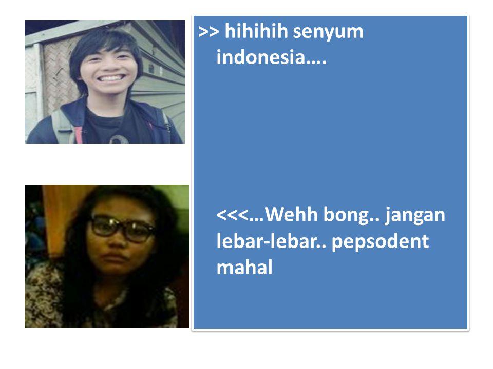 >> hihihih senyum indonesia…. <<<…Wehh bong