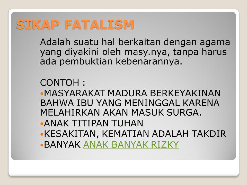 SIKAP FATALISM Adalah suatu hal berkaitan dengan agama yang diyakini oleh masy.nya, tanpa harus ada pembuktian kebenarannya.