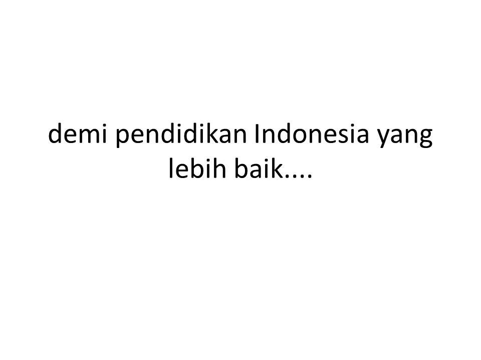demi pendidikan Indonesia yang lebih baik....
