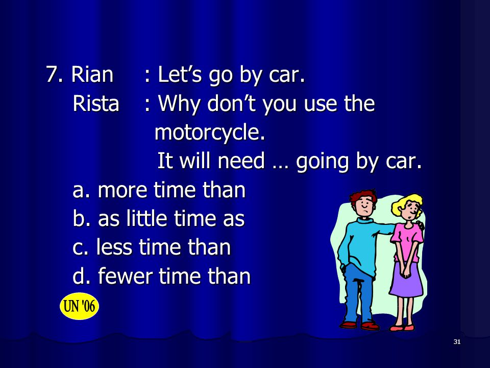 7. Rian : Let's go by car. Rista : Why don't you use the. motorcycle. It will need … going by car.