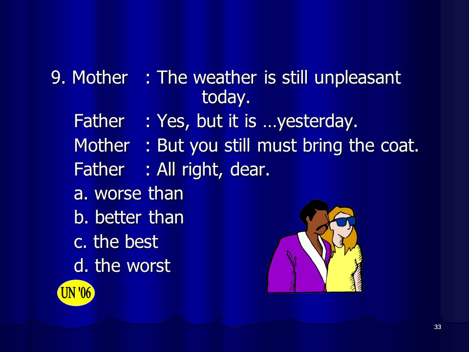9. Mother : The weather is still unpleasant today.
