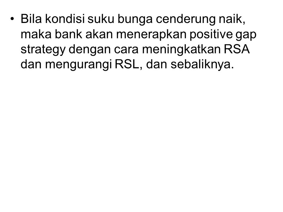 Bila kondisi suku bunga cenderung naik, maka bank akan menerapkan positive gap strategy dengan cara meningkatkan RSA dan mengurangi RSL, dan sebaliknya.
