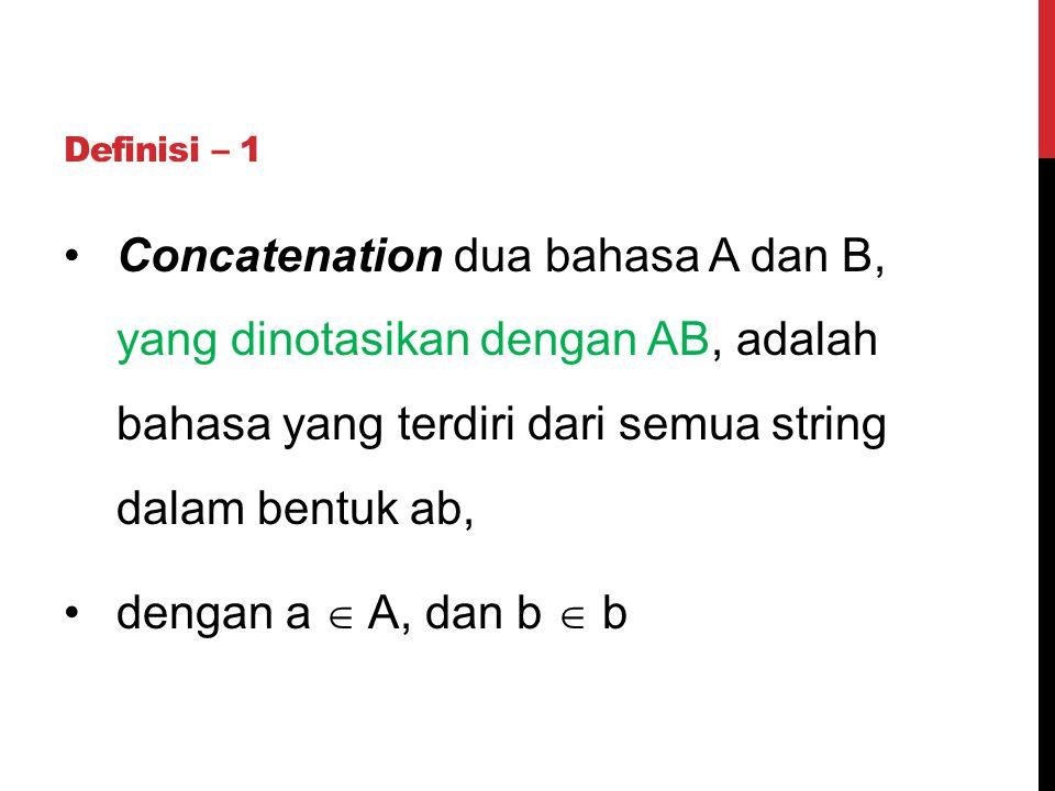 Definisi – 1 Concatenation dua bahasa A dan B, yang dinotasikan dengan AB, adalah bahasa yang terdiri dari semua string dalam bentuk ab,
