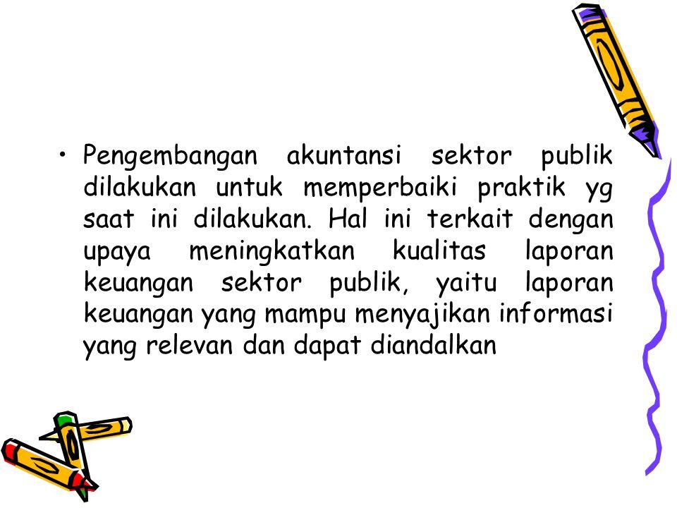 Pengembangan akuntansi sektor publik dilakukan untuk memperbaiki praktik yg saat ini dilakukan.