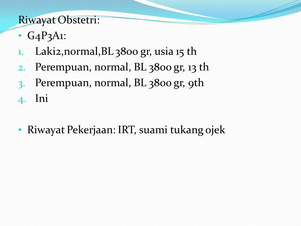 Riwayat Obstetri: G4P3A1: Laki2,normal,BL 3800 gr, usia 15 th. Perempuan, normal, BL 3800 gr, 13 th.