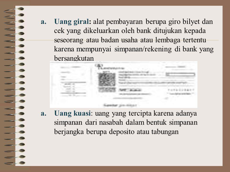 Uang giral: alat pembayaran berupa giro bilyet dan cek yang dikeluarkan oleh bank ditujukan kepada seseorang atau badan usaha atau lembaga tertentu karena mempunyai simpanan/rekening di bank yang bersangkutan