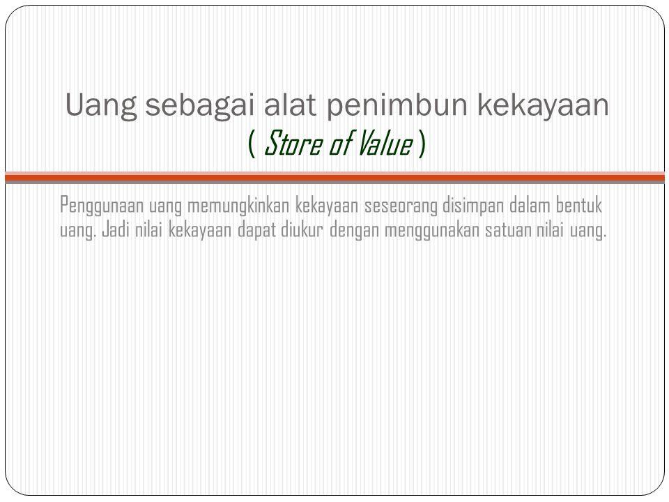 Uang sebagai alat penimbun kekayaan ( Store of Value )
