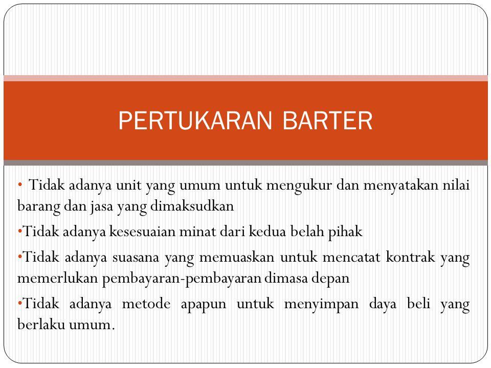 PERTUKARAN BARTER Tidak adanya unit yang umum untuk mengukur dan menyatakan nilai barang dan jasa yang dimaksudkan.