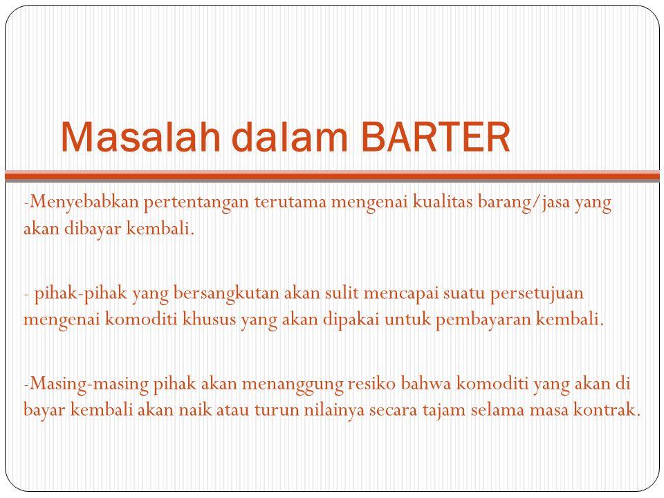 Masalah dalam BARTER Menyebabkan pertentangan terutama mengenai kualitas barang/jasa yang akan dibayar kembali.