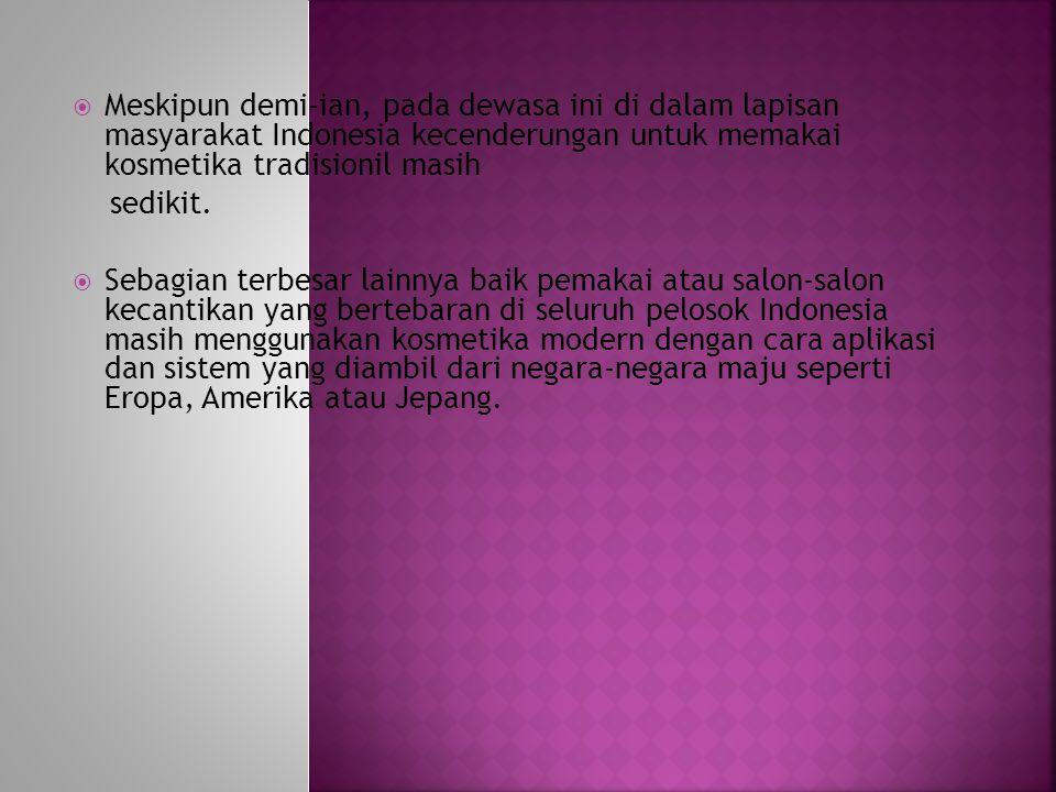 Meskipun demi-ian, pada dewasa ini di dalam lapisan masyarakat Indonesia kecenderungan untuk memakai kosmetika tradisionil masih