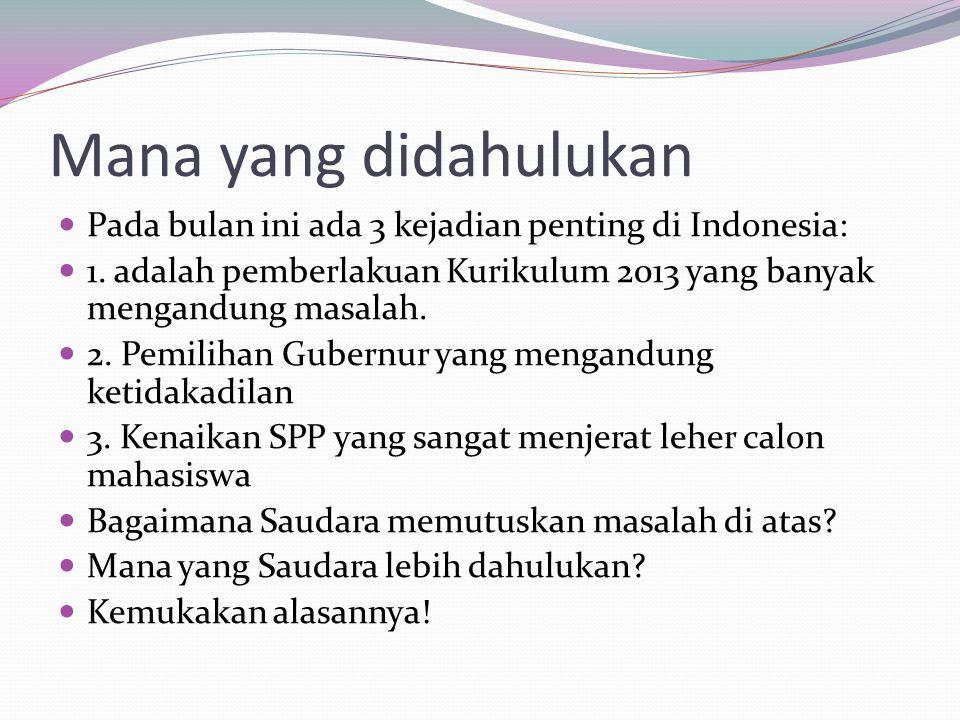 Mana yang didahulukan Pada bulan ini ada 3 kejadian penting di Indonesia: 1. adalah pemberlakuan Kurikulum 2013 yang banyak mengandung masalah.