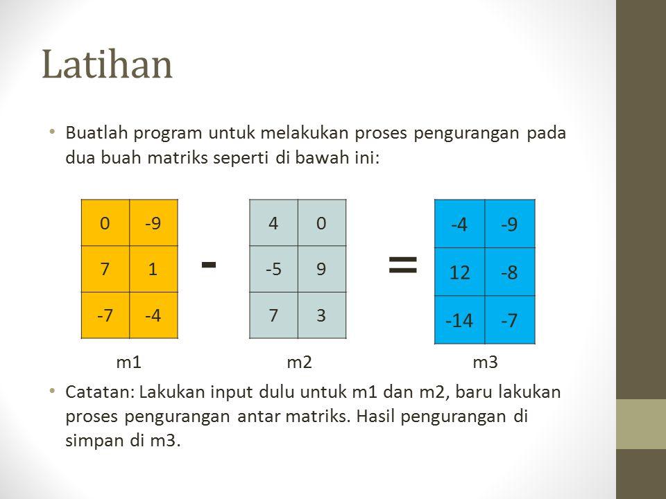 Latihan Buatlah program untuk melakukan proses pengurangan pada dua buah matriks seperti di bawah ini: