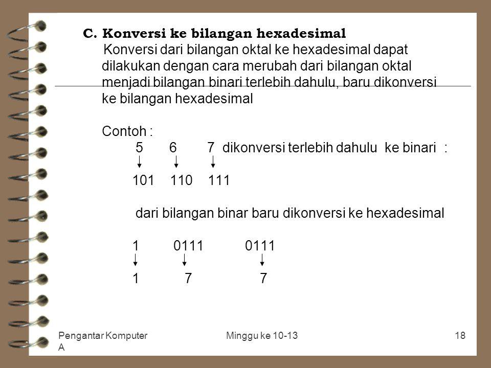 C. Konversi ke bilangan hexadesimal Konversi dari bilangan oktal ke hexadesimal dapat dilakukan dengan cara merubah dari bilangan oktal menjadi bilangan binari terlebih dahulu, baru dikonversi ke bilangan hexadesimal Contoh : 5 6 7 dikonversi terlebih dahulu ke binari : 101 110 111 dari bilangan binar baru dikonversi ke hexadesimal 1 0111 0111 1 7 7