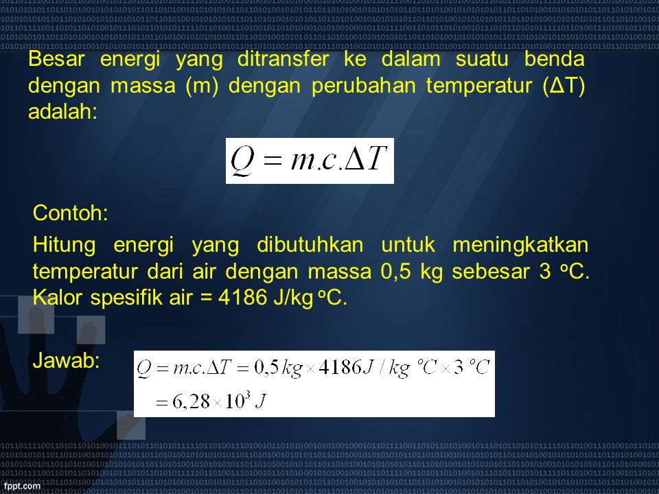 Besar energi yang ditransfer ke dalam suatu benda dengan massa (m) dengan perubahan temperatur (ΔT) adalah: