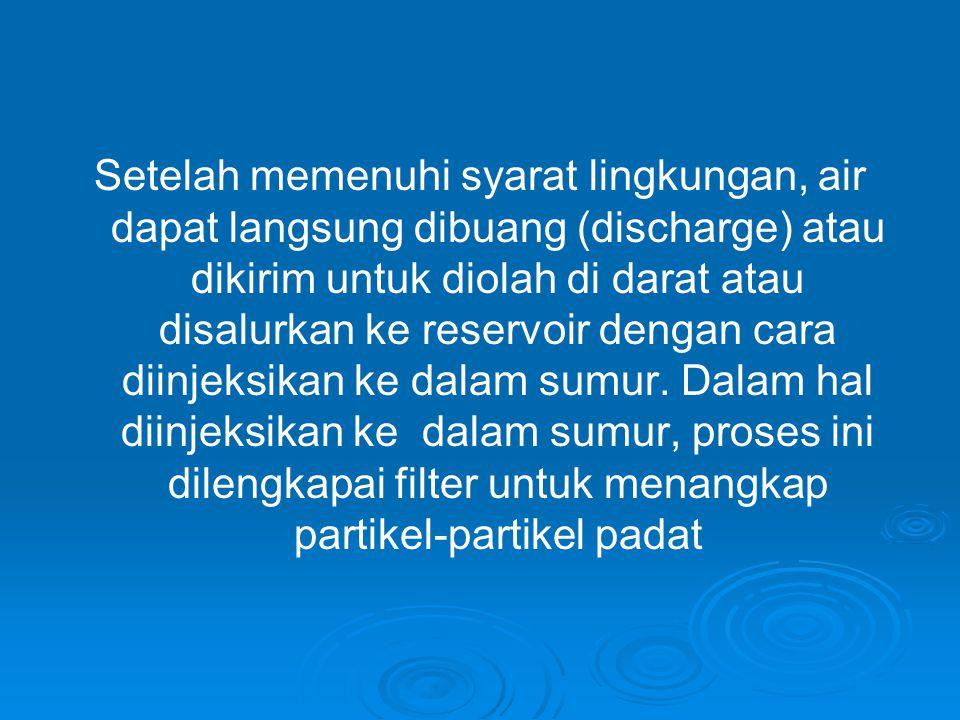 Setelah memenuhi syarat lingkungan, air dapat langsung dibuang (discharge) atau dikirim untuk diolah di darat atau disalurkan ke reservoir dengan cara diinjeksikan ke dalam sumur.