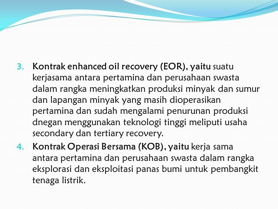 Kontrak enhanced oil recovery (EOR), yaitu suatu kerjasama antara pertamina dan perusahaan swasta dalam rangka meningkatkan produksi minyak dan sumur dan lapangan minyak yang masih dioperasikan pertamina dan sudah mengalami penurunan produksi dnegan menggunakan teknologi tinggi meliputi usaha secondary dan tertiary recovery.