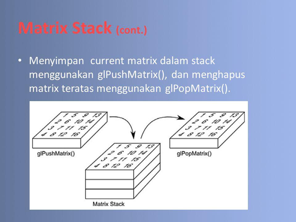 Matrix Stack (cont.) Menyimpan current matrix dalam stack menggunakan glPushMatrix(), dan menghapus matrix teratas menggunakan glPopMatrix().