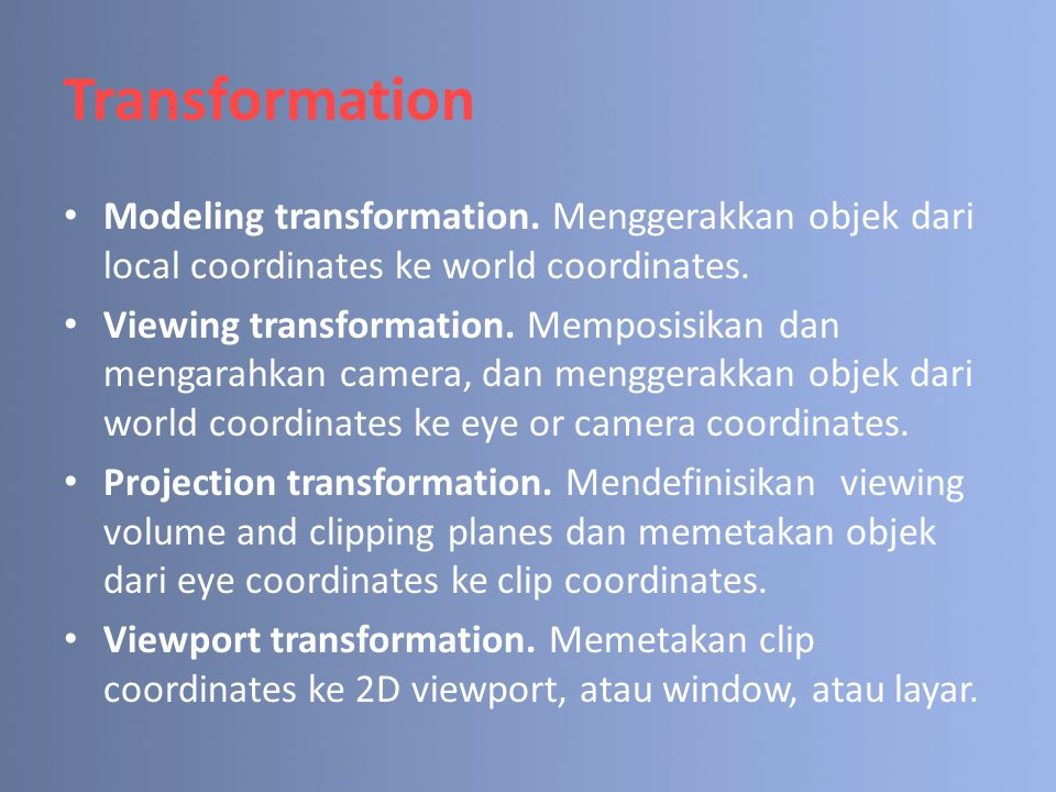Transformation Modeling transformation. Menggerakkan objek dari local coordinates ke world coordinates.