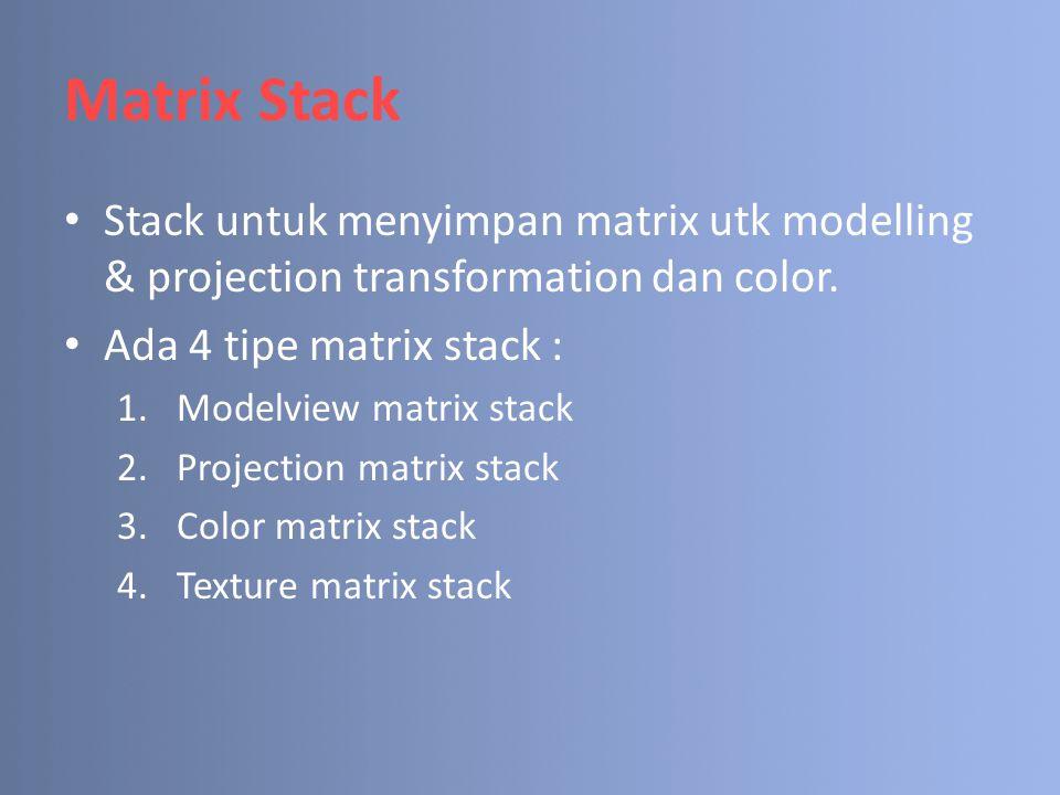 Matrix Stack Stack untuk menyimpan matrix utk modelling & projection transformation dan color. Ada 4 tipe matrix stack :