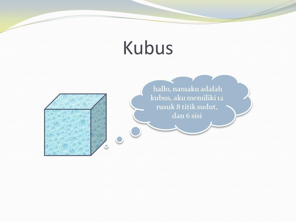 Kubus hallo, namaku adalah kubus, aku memiliki 12 rusuk 8 titik sudut, dan 6 sisi