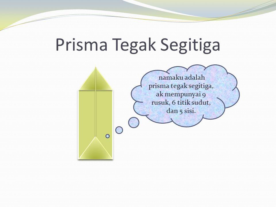 Prisma Tegak Segitiga namaku adalah prisma tegak segitiga, ak mempunyai 9 rusuk, 6 titik sudut, dan 5 sisi.