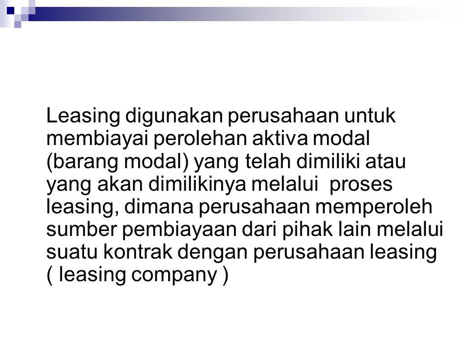 Leasing digunakan perusahaan untuk membiayai perolehan aktiva modal (barang modal) yang telah dimiliki atau yang akan dimilikinya melalui proses leasing, dimana perusahaan memperoleh sumber pembiayaan dari pihak lain melalui suatu kontrak dengan perusahaan leasing ( leasing company )
