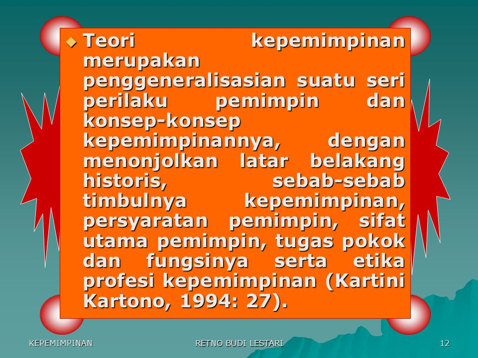 Teori kepemimpinan merupakan penggeneralisasian suatu seri perilaku pemimpin dan konsep-konsep kepemimpinannya, dengan menonjolkan latar belakang historis, sebab-sebab timbulnya kepemimpinan, persyaratan pemimpin, sifat utama pemimpin, tugas pokok dan fungsinya serta etika profesi kepemimpinan (Kartini Kartono, 1994: 27).