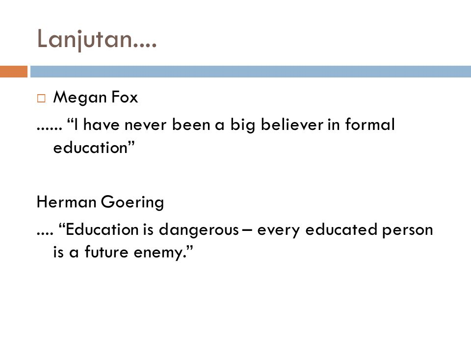 Lanjutan.... Megan Fox. ...... I have never been a big believer in formal education Herman Goering.