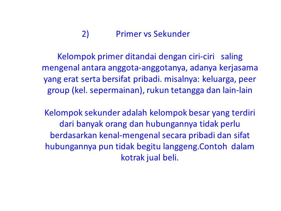 Primer vs Sekunder Kelompok primer ditandai dengan ciri-ciri saling mengenal antara anggota-anggotanya, adanya kerjasama yang erat serta bersifat pribadi.