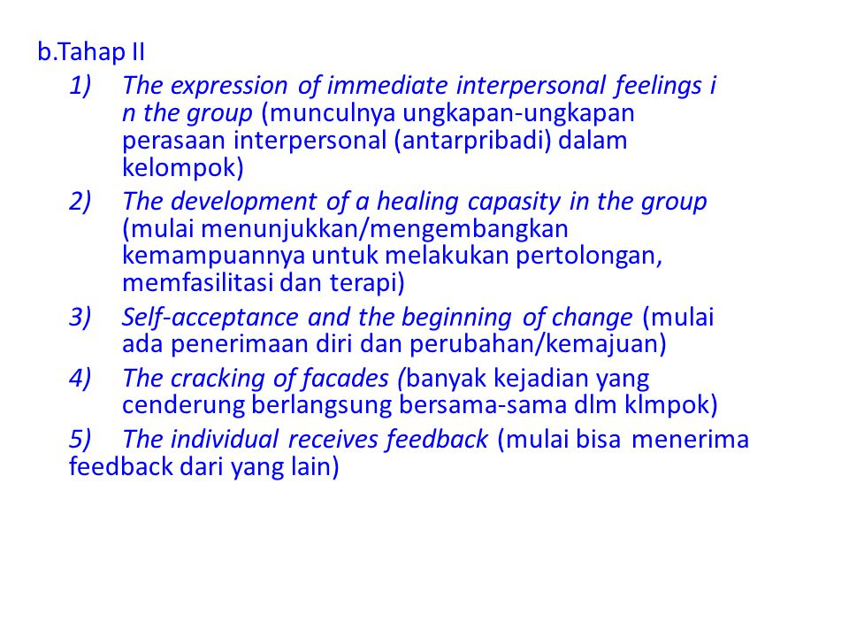 b.Tahap II 1) The expression of immediate interpersonal feelings i n the group (munculnya ungkapan-ungkapan perasaan interpersonal (antarpribadi) dalam kelompok) 2) The development of a healing capasity in the group (mulai menunjukkan/mengembangkan kemampuannya untuk melakukan pertolongan, memfasilitasi dan terapi) 3) Self-acceptance and the beginning of change (mulai ada penerimaan diri dan perubahan/kemajuan) 4) The cracking of facades (banyak kejadian yang cenderung berlangsung bersama-sama dlm klmpok) 5) The individual receives feedback (mulai bisa menerima feedback dari yang lain)
