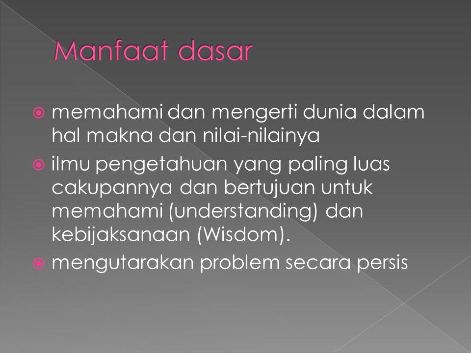Manfaat dasar memahami dan mengerti dunia dalam hal makna dan nilai-nilainya.