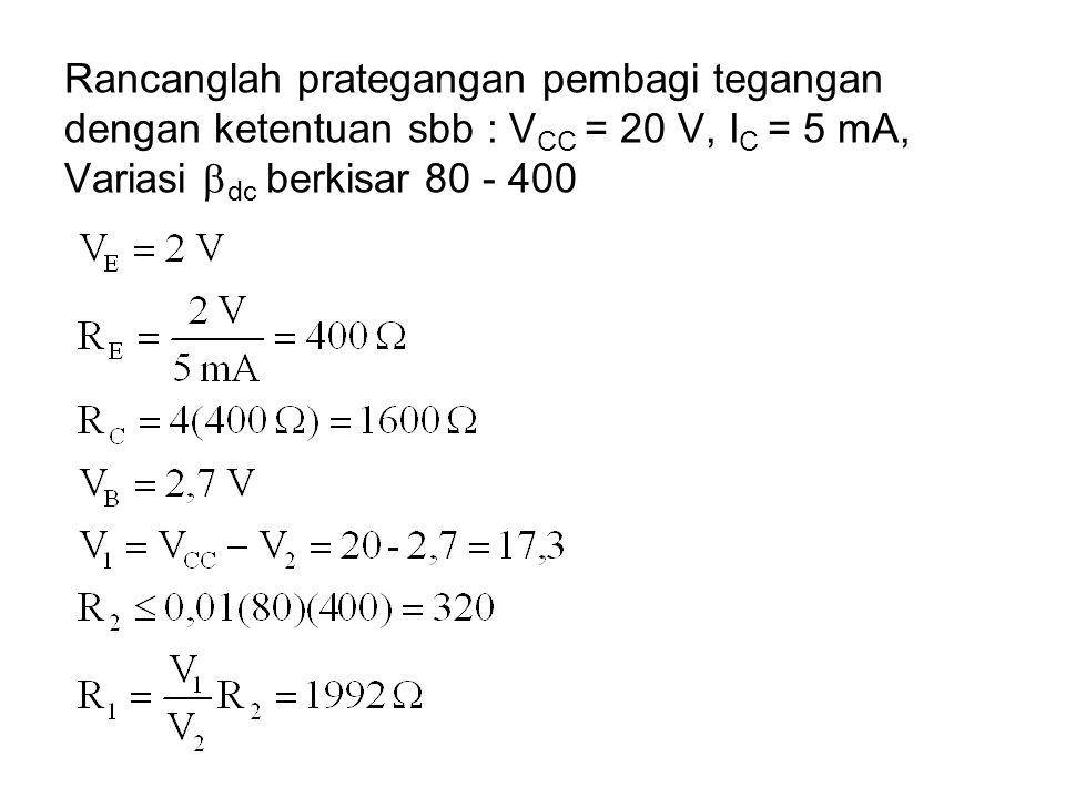 Rancanglah prategangan pembagi tegangan dengan ketentuan sbb : VCC = 20 V, IC = 5 mA, Variasi dc berkisar 80 - 400