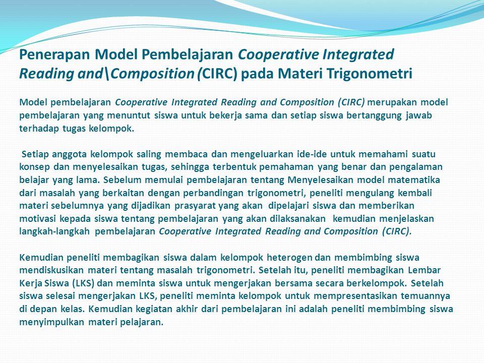 Penerapan Model Pembelajaran Cooperative Integrated Reading and\Composition (CIRC) pada Materi Trigonometri Model pembelajaran Cooperative Integrated Reading and Composition (CIRC) merupakan model pembelajaran yang menuntut siswa untuk bekerja sama dan setiap siswa bertanggung jawab terhadap tugas kelompok.