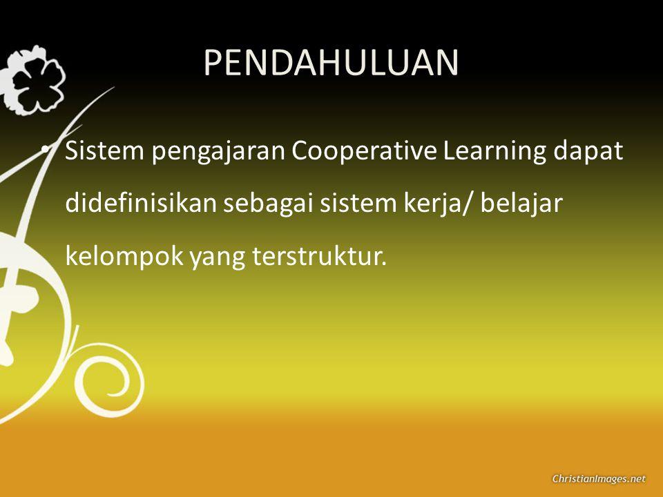 PENDAHULUAN Sistem pengajaran Cooperative Learning dapat didefinisikan sebagai sistem kerja/ belajar kelompok yang terstruktur.