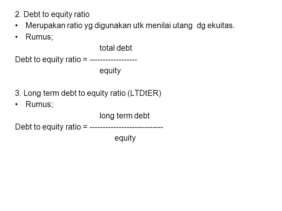 2. Debt to equity ratio Merupakan ratio yg digunakan utk menilai utang dg ekuitas. Rumus; total debt.
