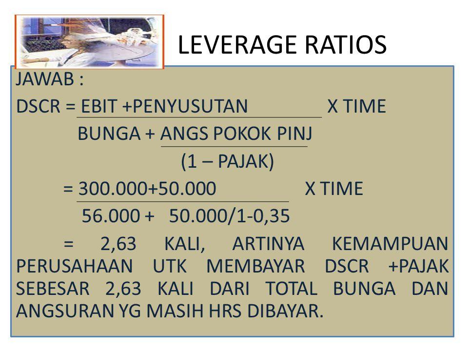LEVERAGE RATIOS JAWAB : DSCR = EBIT +PENYUSUTAN X TIME