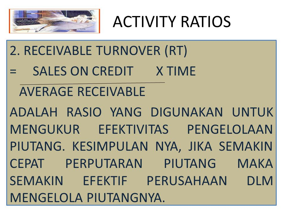 ACTIVITY RATIOS 2. RECEIVABLE TURNOVER (RT) = SALES ON CREDIT X TIME