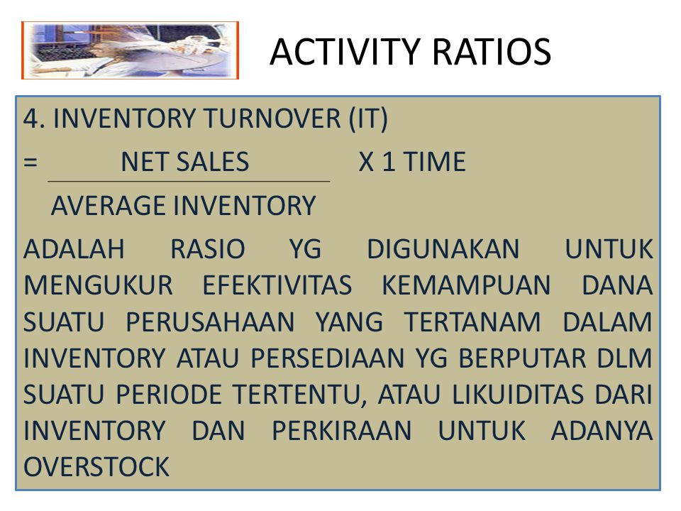 ACTIVITY RATIOS 4. INVENTORY TURNOVER (IT) = NET SALES X 1 TIME