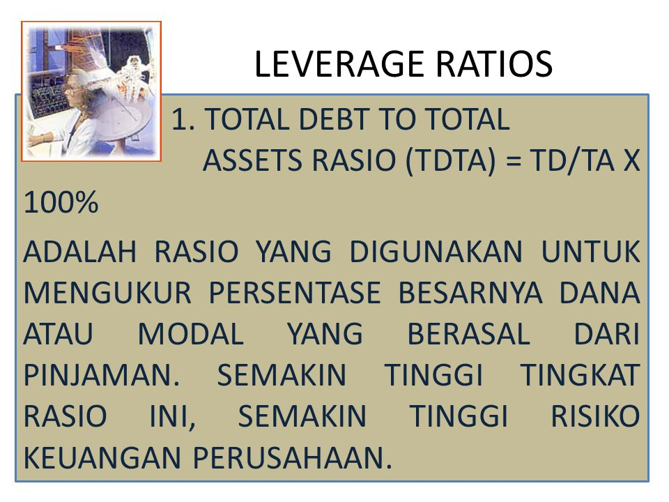 LEVERAGE RATIOS 1. TOTAL DEBT TO TOTAL ASSETS RASIO (TDTA) = TD/TA X 100%
