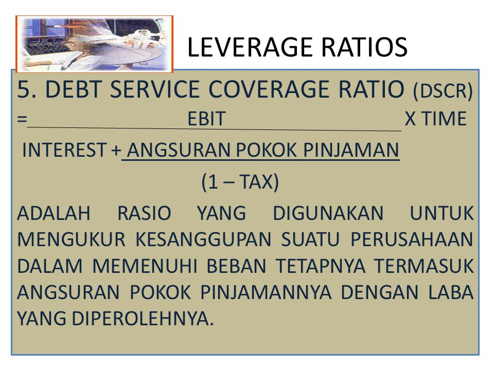 LEVERAGE RATIOS 5. DEBT SERVICE COVERAGE RATIO (DSCR) = EBIT X TIME