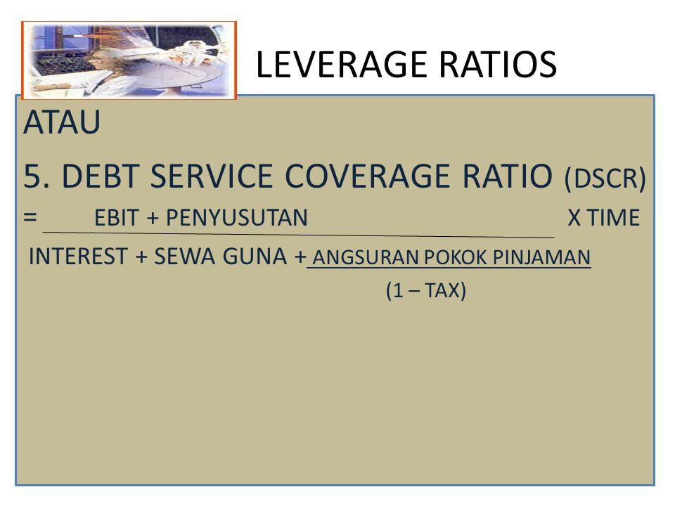 LEVERAGE RATIOS ATAU. 5. DEBT SERVICE COVERAGE RATIO (DSCR) = EBIT + PENYUSUTAN X TIME.