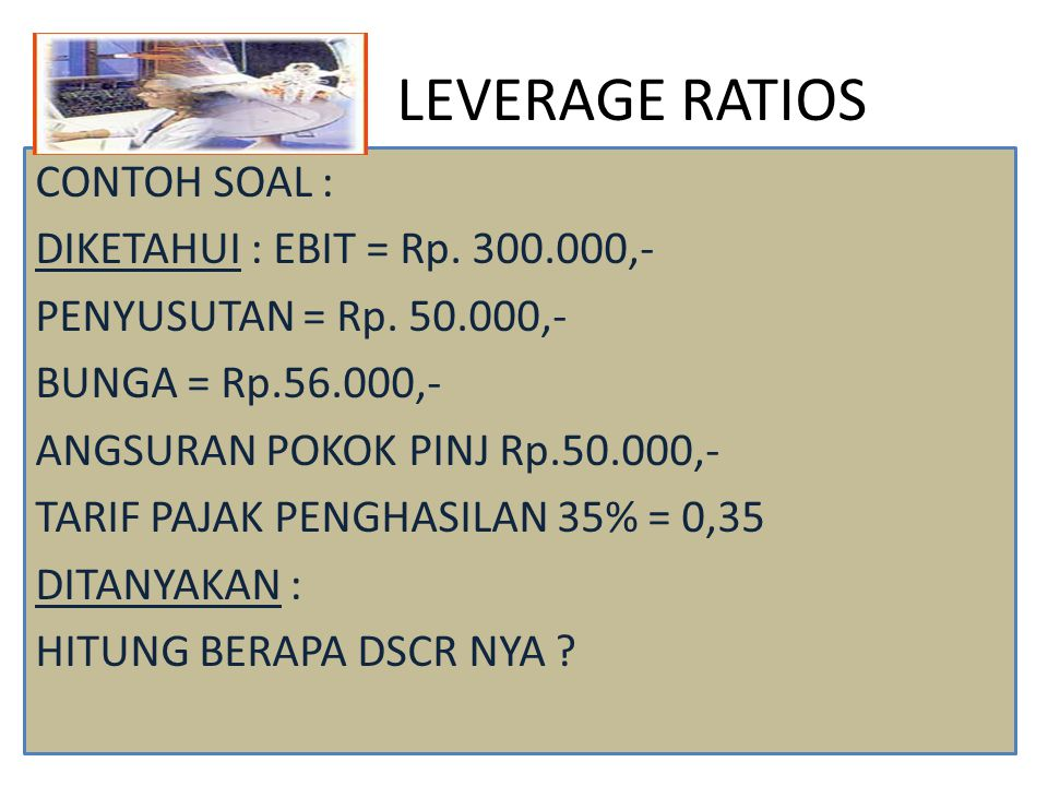 LEVERAGE RATIOS CONTOH SOAL : DIKETAHUI : EBIT = Rp. 300.000,-