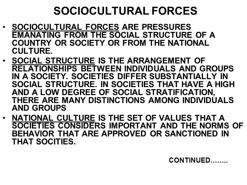 SOCIOCULTURAL FORCES SOCIOCULTURAL FORCES ARE PRESSURES EMANATING FROM THE SOCIAL STRUCTURE OF A COUNTRY OR SOCIETY OR FROM THE NATIONAL CULTURE.
