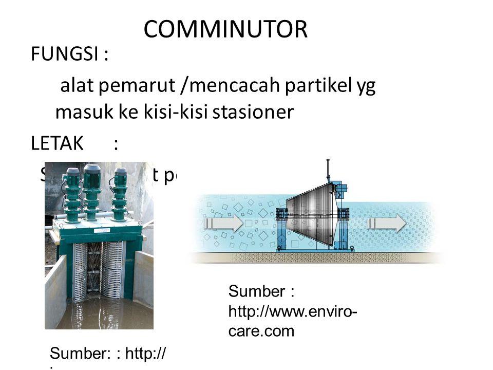 COMMINUTOR FUNGSI : alat pemarut /mencacah partikel yg masuk ke kisi-kisi stasioner LETAK : Sebelum unit pompa & grit chamber
