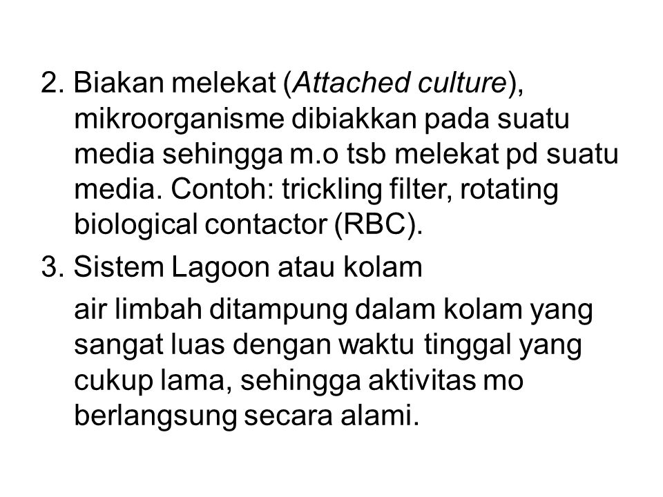 2. Biakan melekat (Attached culture), mikroorganisme dibiakkan pada suatu media sehingga m.o tsb melekat pd suatu media. Contoh: trickling filter, rotating biological contactor (RBC).