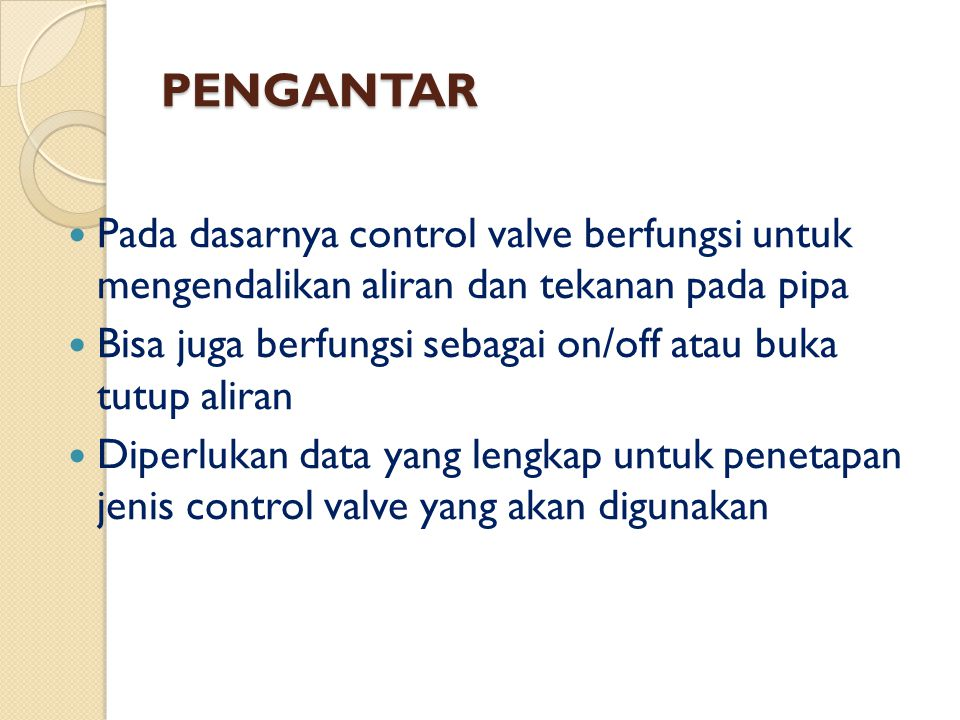 PENGANTAR Pada dasarnya control valve berfungsi untuk mengendalikan aliran dan tekanan pada pipa.